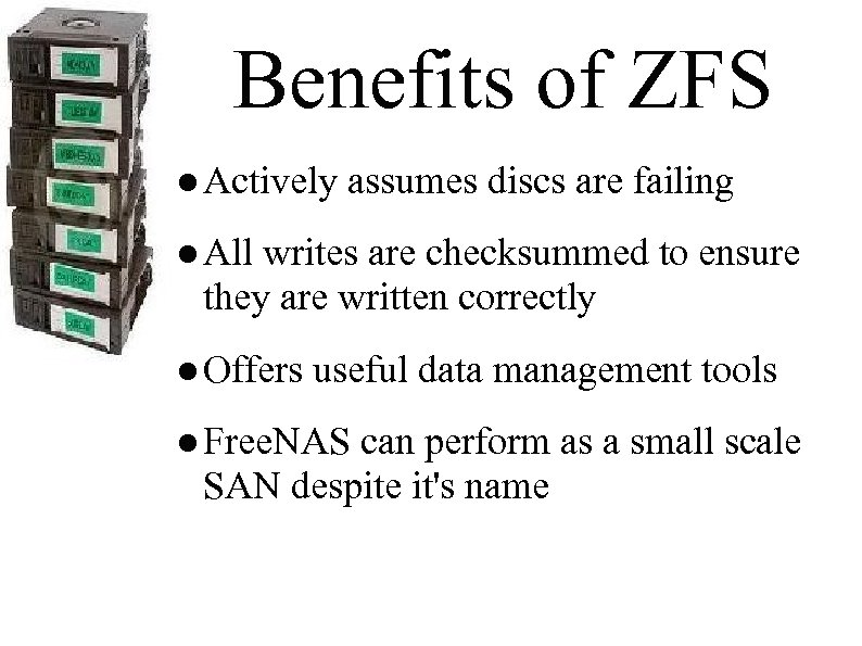 Benefits of ZFS ● Actively assumes discs are failing ● All writes are checksummed