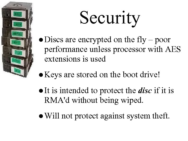 Security ● Discs are encrypted on the fly – poor performance unless processor with