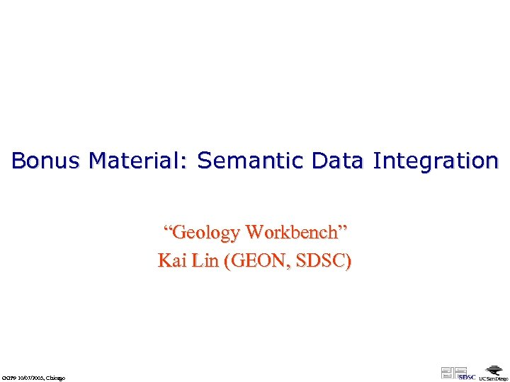 "Bonus Material: Semantic Data Integration ""Geology Workbench"" Kai Lin (GEON, SDSC) GGF 9 10/07/2003,"