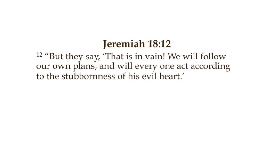 """Jeremiah 18: 12 """"But they say, 'That is in vain! We will follow our"""