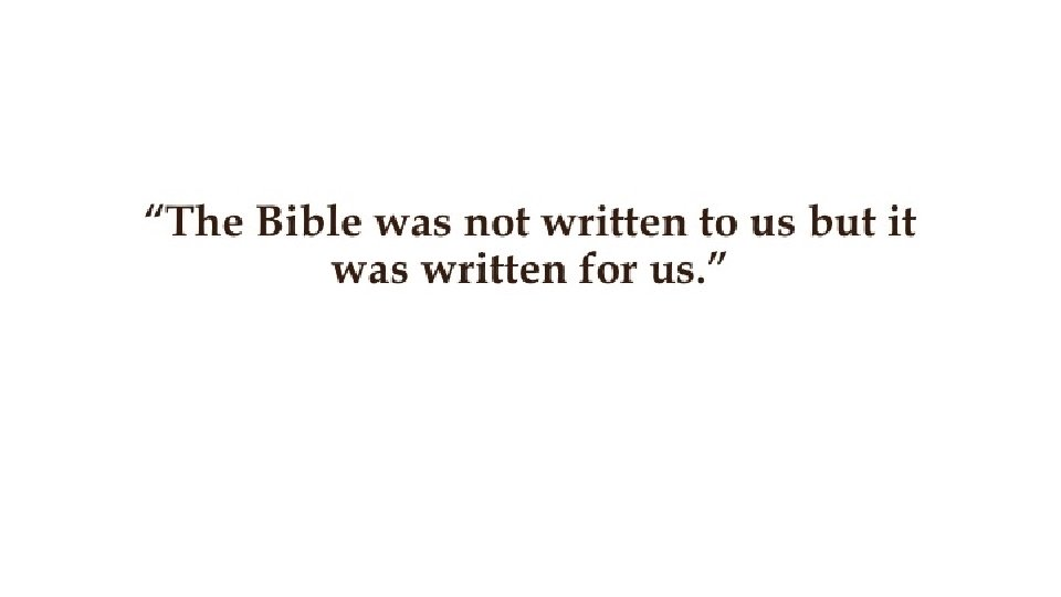 """""""The Bible was not written to us but it was written for us. """""""