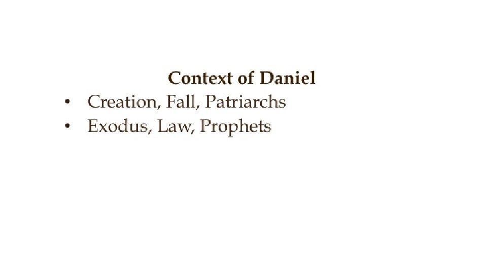 Context of Daniel • Creation, Fall, Patriarchs • Exodus, Law, Prophets