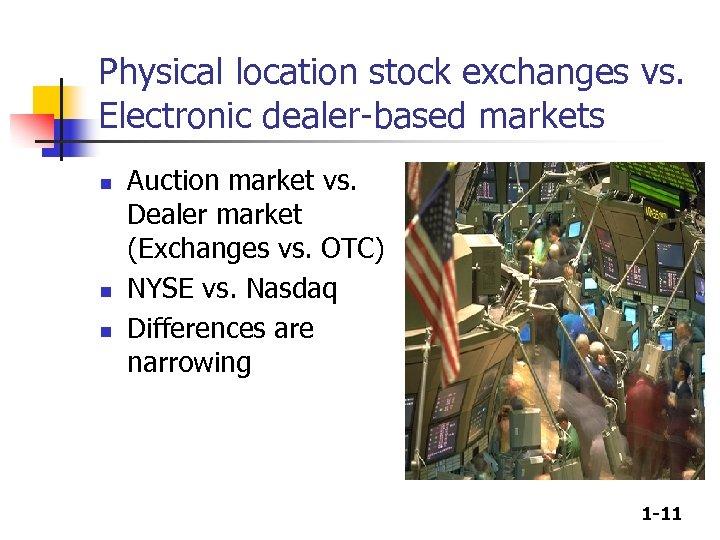 Physical location stock exchanges vs. Electronic dealer-based markets n n n Auction market vs.