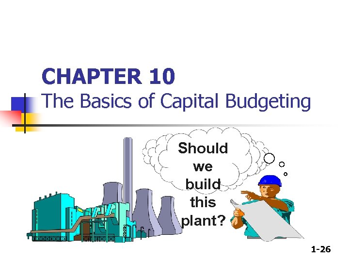 CHAPTER 10 The Basics of Capital Budgeting Should we build this plant? 1 -26