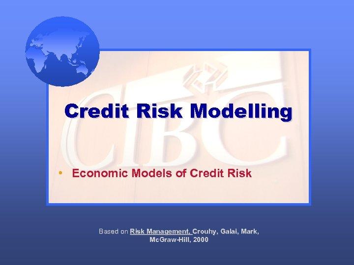 Credit Risk Modelling • Economic Models of Credit Risk Based on Risk Management, Crouhy,