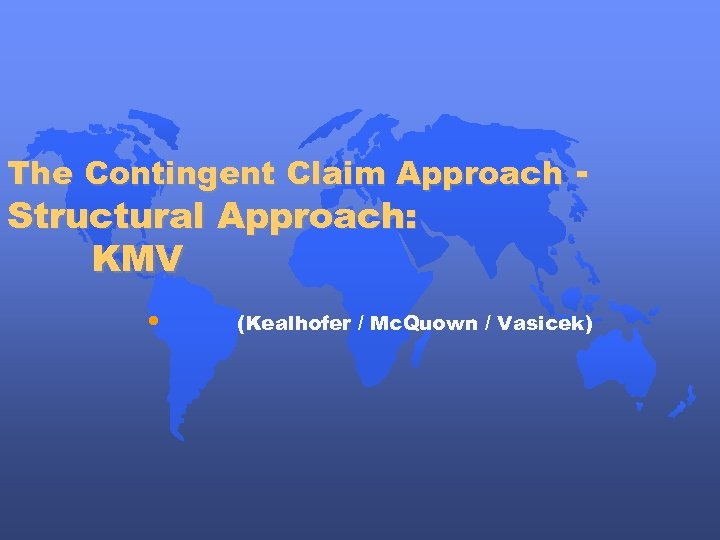 The Contingent Claim Approach - Structural Approach: KMV • (Kealhofer / Mc. Quown /