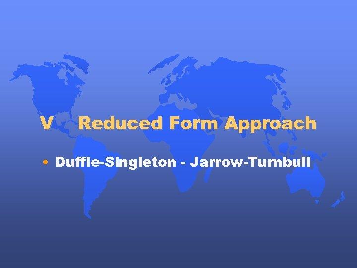 V Reduced Form Approach • Duffie-Singleton - Jarrow-Turnbull