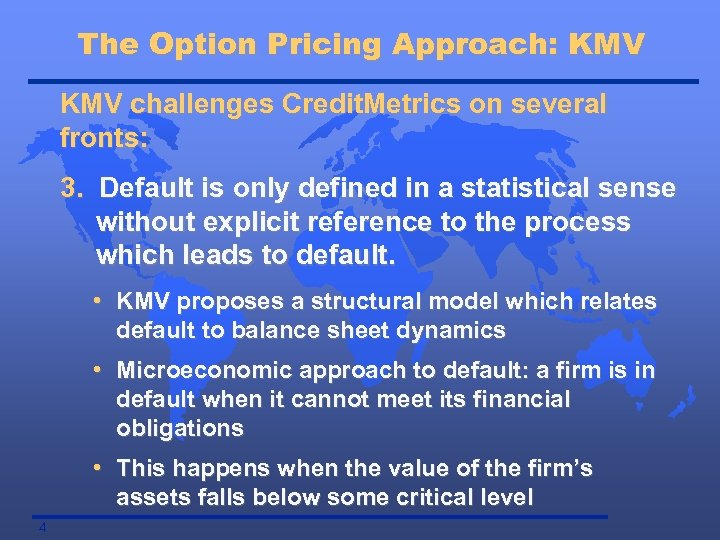 The Option Pricing Approach: KMV challenges Credit. Metrics on several fronts: 3. Default is