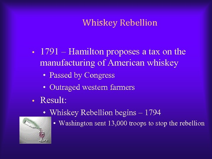 Whiskey Rebellion • 1791 – Hamilton proposes a tax on the manufacturing of American
