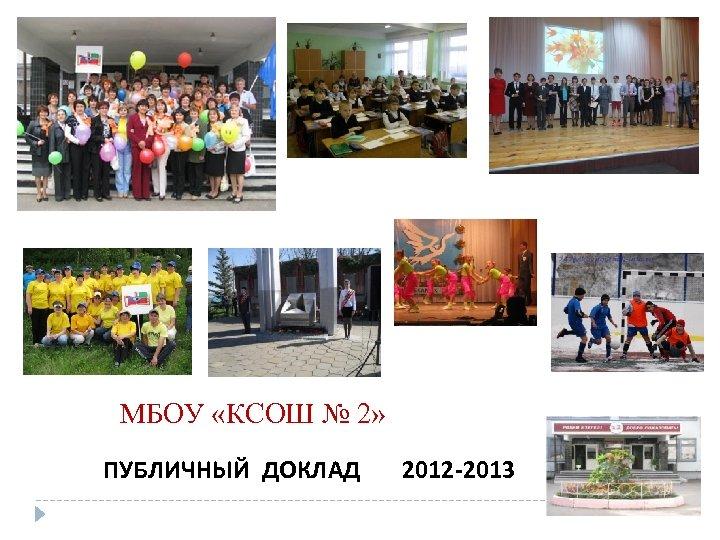 МБОУ «КСОШ № 2» ПУБЛИЧНЫЙ ДОКЛАД 2012 -2013