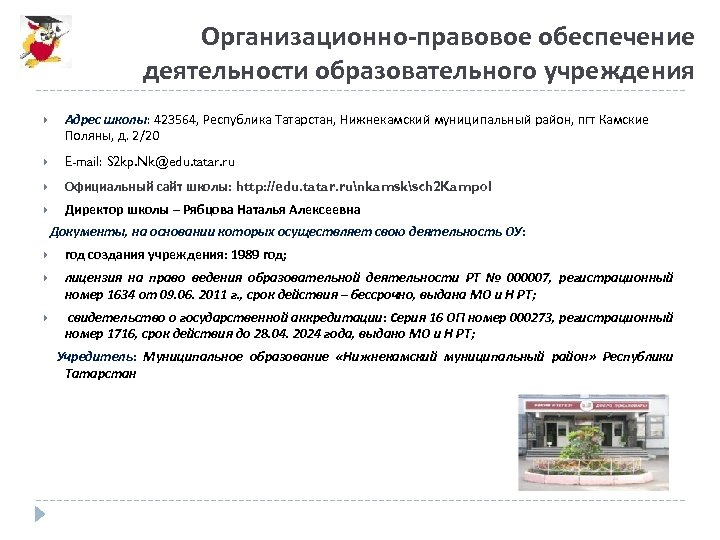 Организационно-правовое обеспечение деятельности образовательного учреждения Адрес школы: 423564, Республика Татарстан, Нижнекамский муниципальный район, пгт