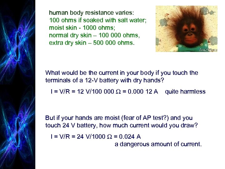 human body resistance varies: 100 ohms if soaked with salt water; moist skin -