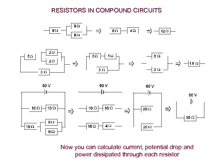 RESISTORS IN COMPOUND CIRCUITS Now you can calculate current, potential drop and power dissipated