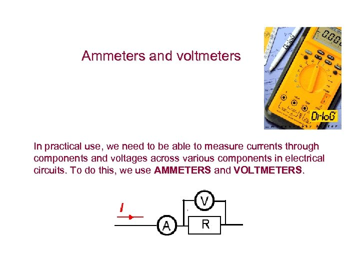 Ammeters and voltmeters In practical use, we need to be able to measure currents