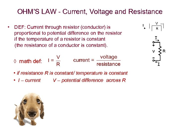 OHM'S LAW - Current, Voltage and Resistance • DEF: Current through resistor (conductor) is