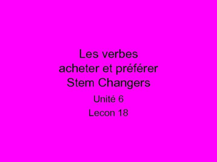 Les verbes acheter et préférer Stem Changers Unité 6 Lecon 18