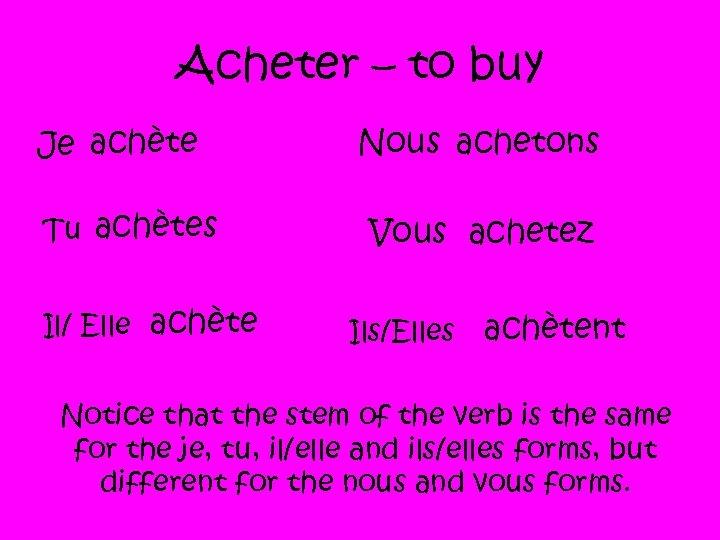 Acheter – to buy Je achète Tu achètes Il/ Elle achète Nous achetons Vous