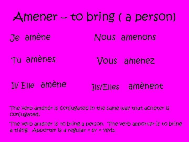 Amener – to bring ( a person) Je amène Tu amènes Il/ Elle amène