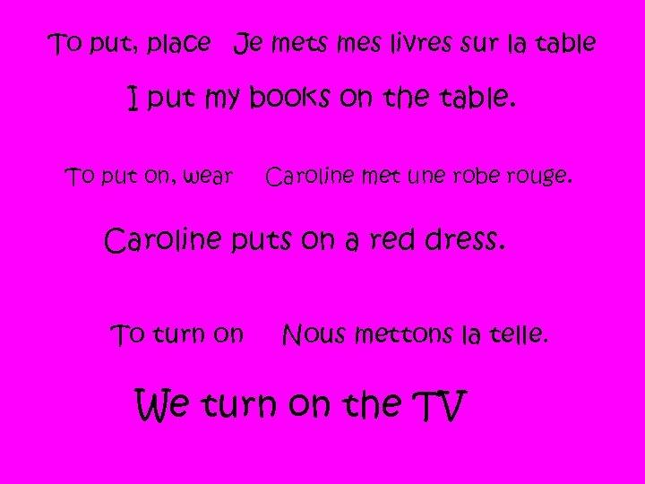 To put, place Je mets mes livres sur la table I put my books