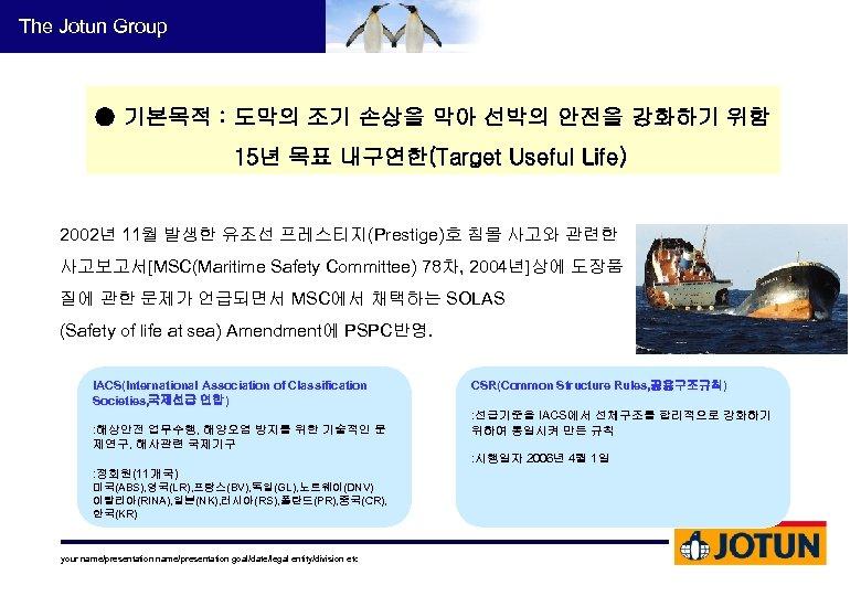 The Jotun Group ● 기본목적 : 도막의 조기 손상을 막아 선박의 안전을 강화하기 위함