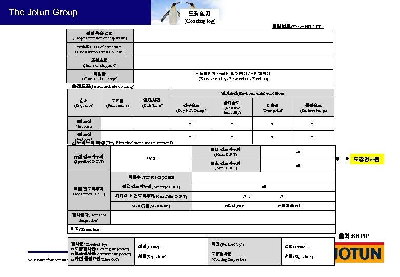 The Jotun Group 도장일지 (Coating log) 일련번호(Sheet NO. ): CL- 선번 혹은 선명 (Project