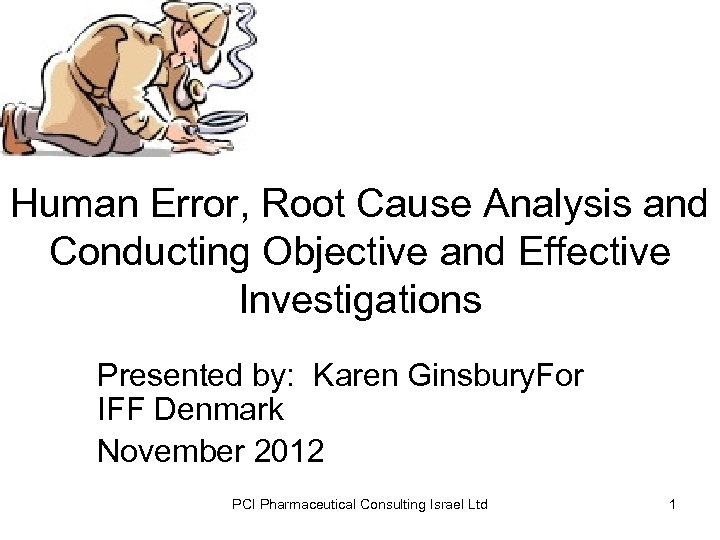 Human Error, Root Cause Analysis and Conducting Objective and Effective Investigations Presented by: Karen