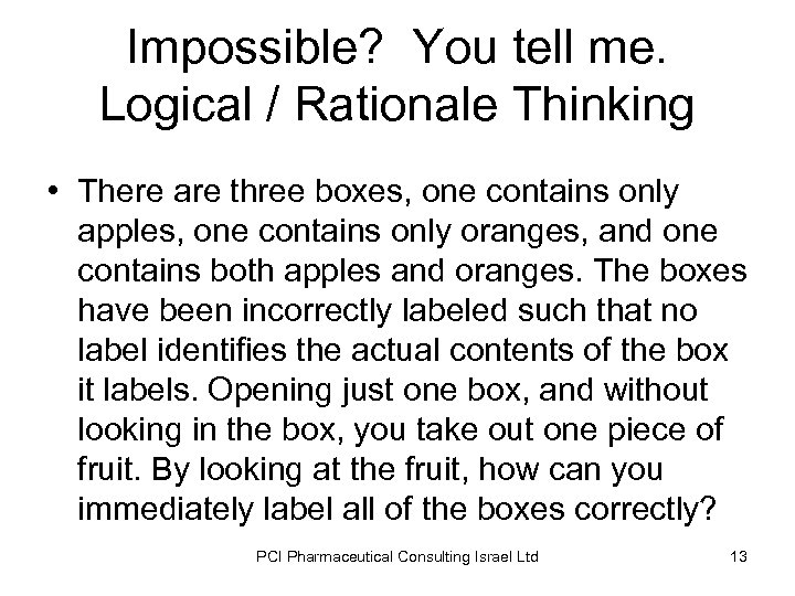 Impossible? You tell me. Logical / Rationale Thinking • There are three boxes, one