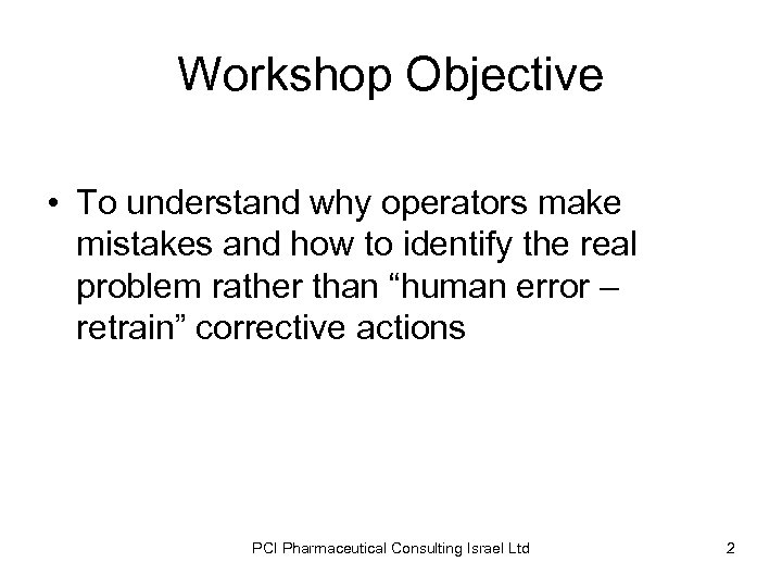 Workshop Objective • To understand why operators make mistakes and how to identify the