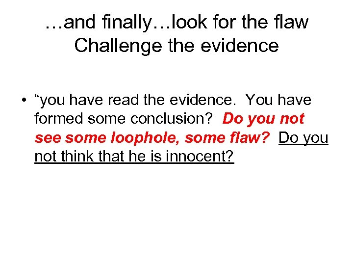 """…and finally…look for the flaw Challenge the evidence • """"you have read the evidence."""