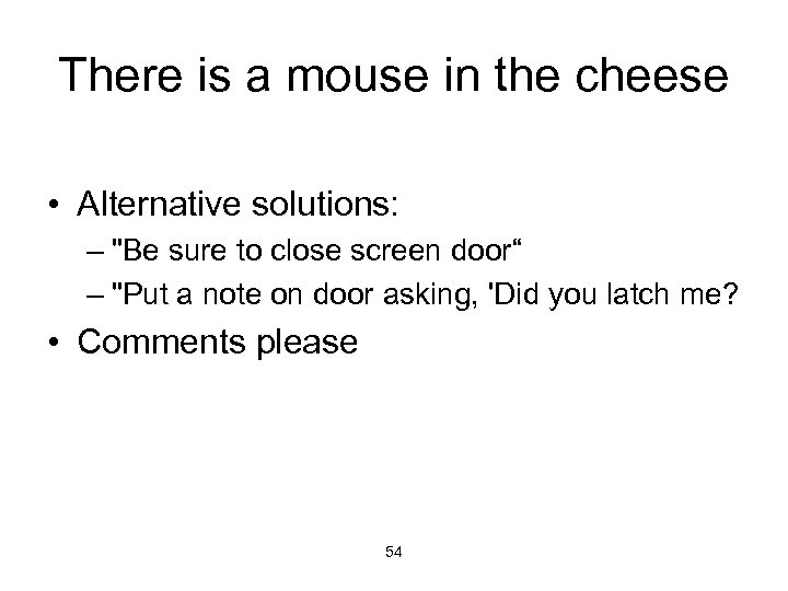 There is a mouse in the cheese • Alternative solutions: –