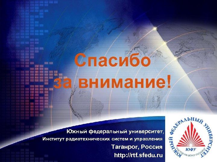 Спасибо за внимание! Южный федеральный университет, Институт радиотехнических систем и управления Таганрог, Россия http:
