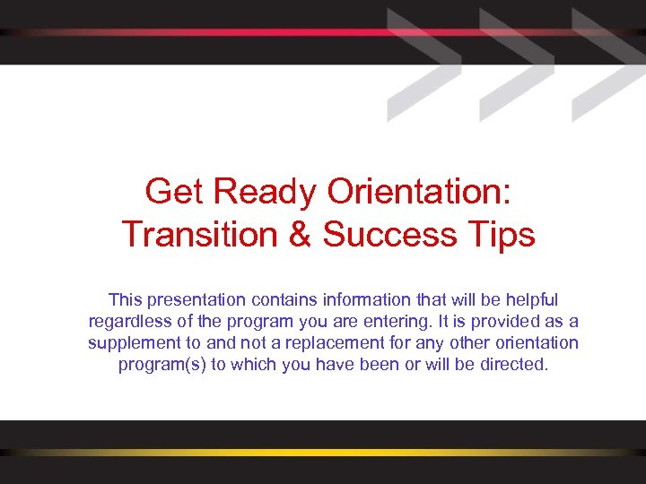 Get Ready Orientation: Transition & Success Tips This presentation contains information that will be