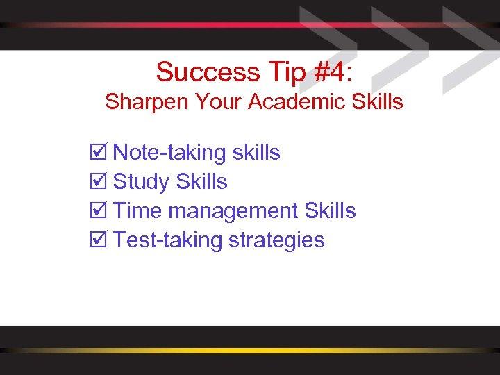 Success Tip #4: Sharpen Your Academic Skills þ Note-taking skills þ Study Skills þ