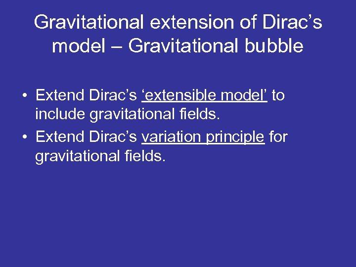 Gravitational extension of Dirac's model – Gravitational bubble • Extend Dirac's 'extensible model' to