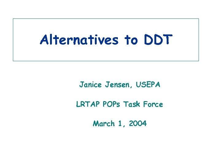 Alternatives to DDT Janice Jensen, USEPA LRTAP POPs Task Force March 1, 2004 3/15/2018