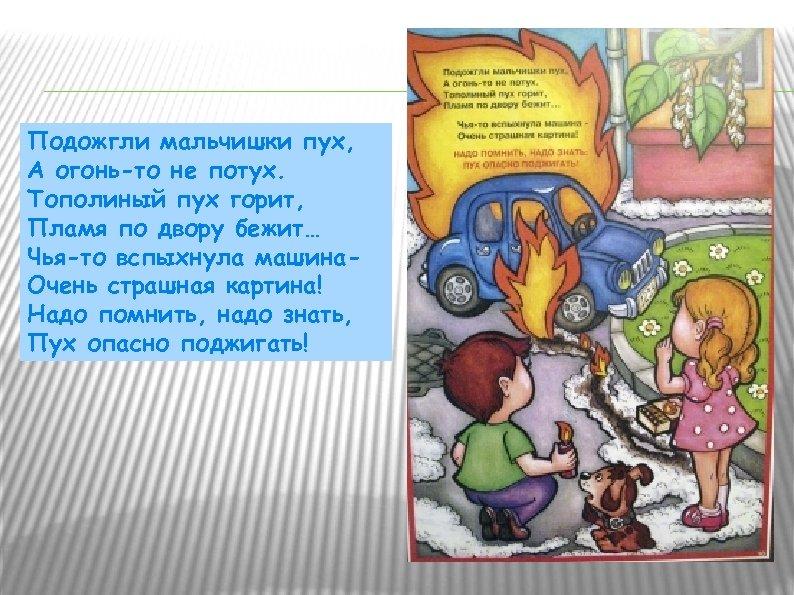 Подожгли мальчишки пух, А огонь-то не потух. Тополиный пух горит, Пламя по двору бежит…
