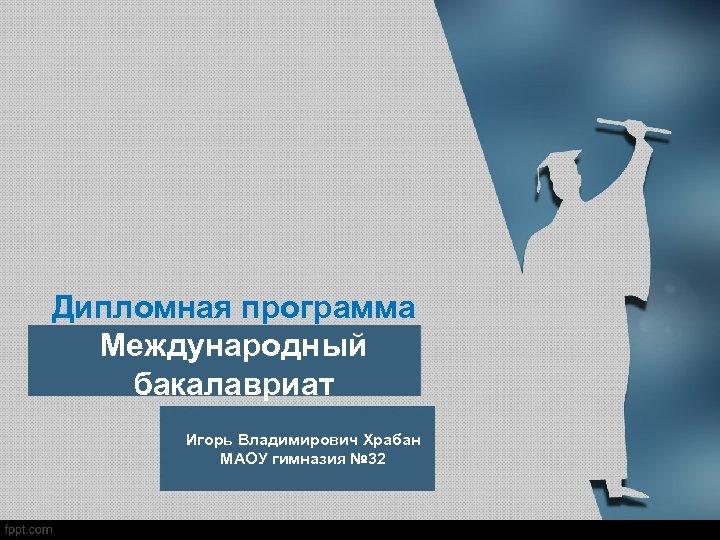 Дипломная программа Международный бакалавриат Игорь Владимирович Храбан МАОУ гимназия № 32