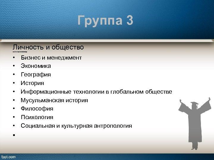 Группа 3 Личность и общество Включает 9 предметов по выбору: • • • Бизнес