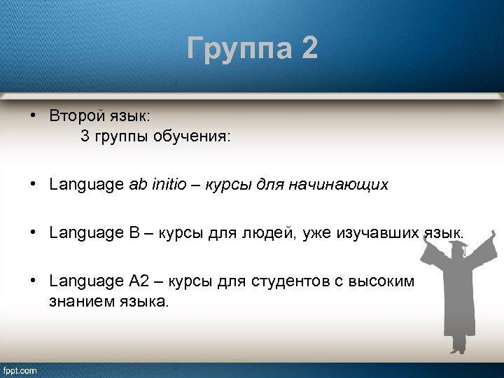 Группа 2 • Второй язык: 3 группы обучения: • Language ab initio – курсы