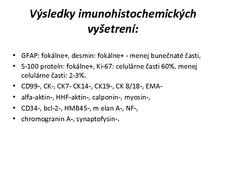 Výsledky imunohistochemických vyšetrení: • GFAP: fokálne+, desmin: fokálne+ - menej bunečnaté časti, • S-100