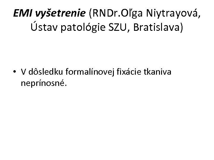 EMI vyšetrenie (RNDr. Oľga Niytrayová, Ústav patológie SZU, Bratislava) • V dôsledku formalínovej fixácie