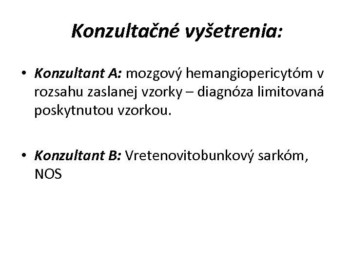 Konzultačné vyšetrenia: • Konzultant A: mozgový hemangiopericytóm v rozsahu zaslanej vzorky – diagnóza limitovaná
