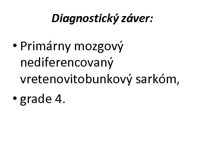 Diagnostický záver: • Primárny mozgový nediferencovaný vretenovitobunkový sarkóm, • grade 4.