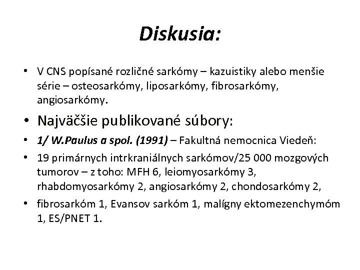 Diskusia: • V CNS popísané rozličné sarkómy – kazuistiky alebo menšie série – osteosarkómy,