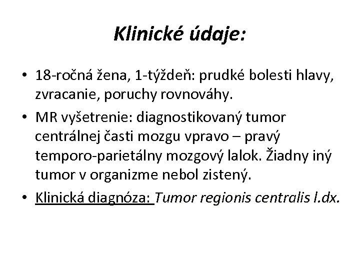 Klinické údaje: • 18 -ročná žena, 1 -týždeň: prudké bolesti hlavy, zvracanie, poruchy rovnováhy.