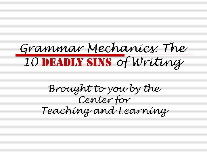 Grammar Mechanics: The 10 deadly sins of Writing Brought to you by the Center