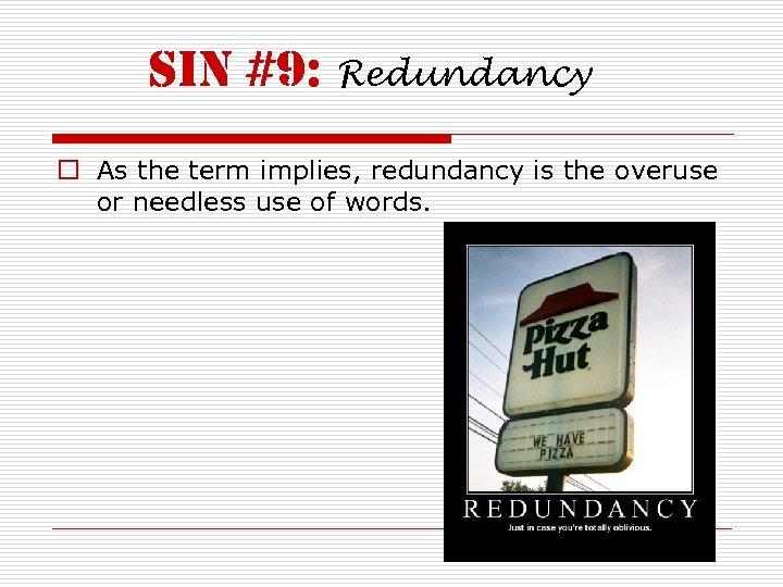 sin #9: Redundancy o As the term implies, redundancy is the overuse or needless
