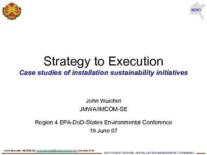 SERO Strategy to Execution Case studies of installation sustainability initiatives John Wuichet JMWA/IMCOM-SE Region