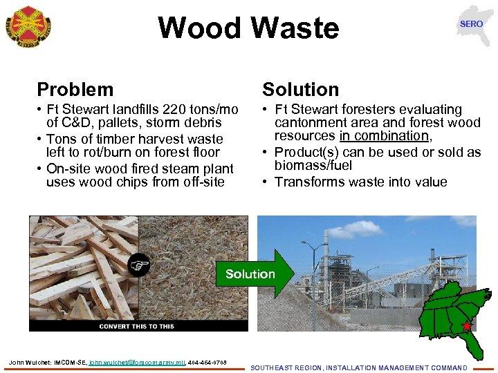 Wood Waste SERO Problem Solution • Ft Stewart landfills 220 tons/mo of C&D, pallets,
