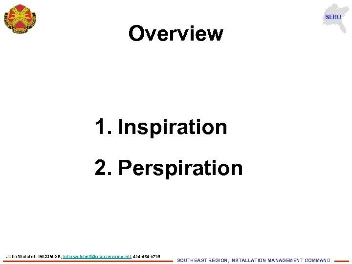 SERO Overview 1. Inspiration 2. Perspiration John Wuichet: IMCOM-SE, john. wuichet@forscom. army. mil, 404